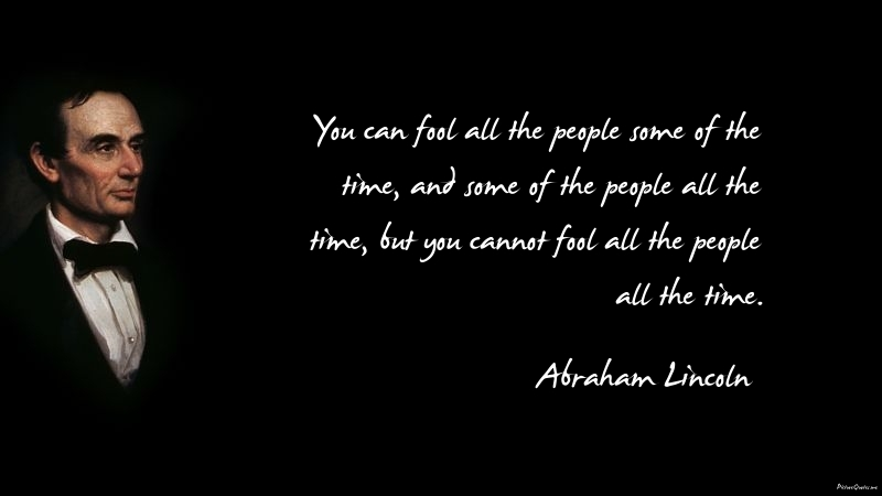 http://www.picturequotes.me/quote_pictures/abraham_lincoln_quote_you_can_fool_all_the_people_some_of_the_time_and_some_of_the_people_all_the_time_but_you_cannot_fo5399.jpg