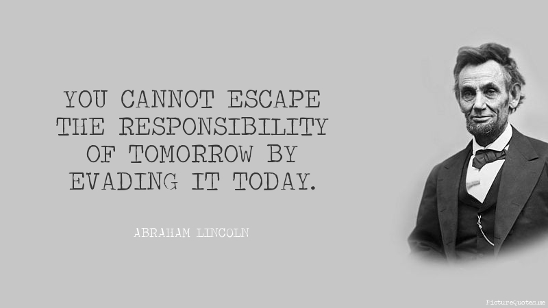 Picture Abraham Lincoln Quote About Enemy: You Cannot Escape The Responsibility Of Tomorrow By