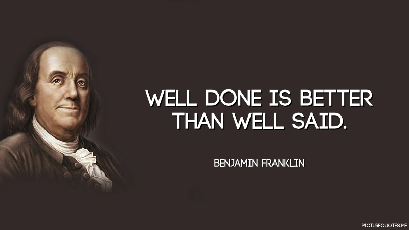 well done is better than well said Well done is better than well said - benjamin franklin quotes from brainyquote com.