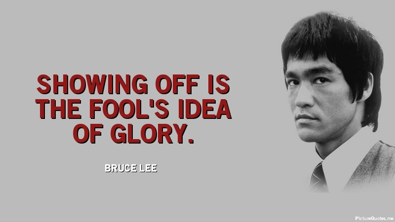 Showing off is the fool's idea of glory. - Bruce Lee | id: 5445