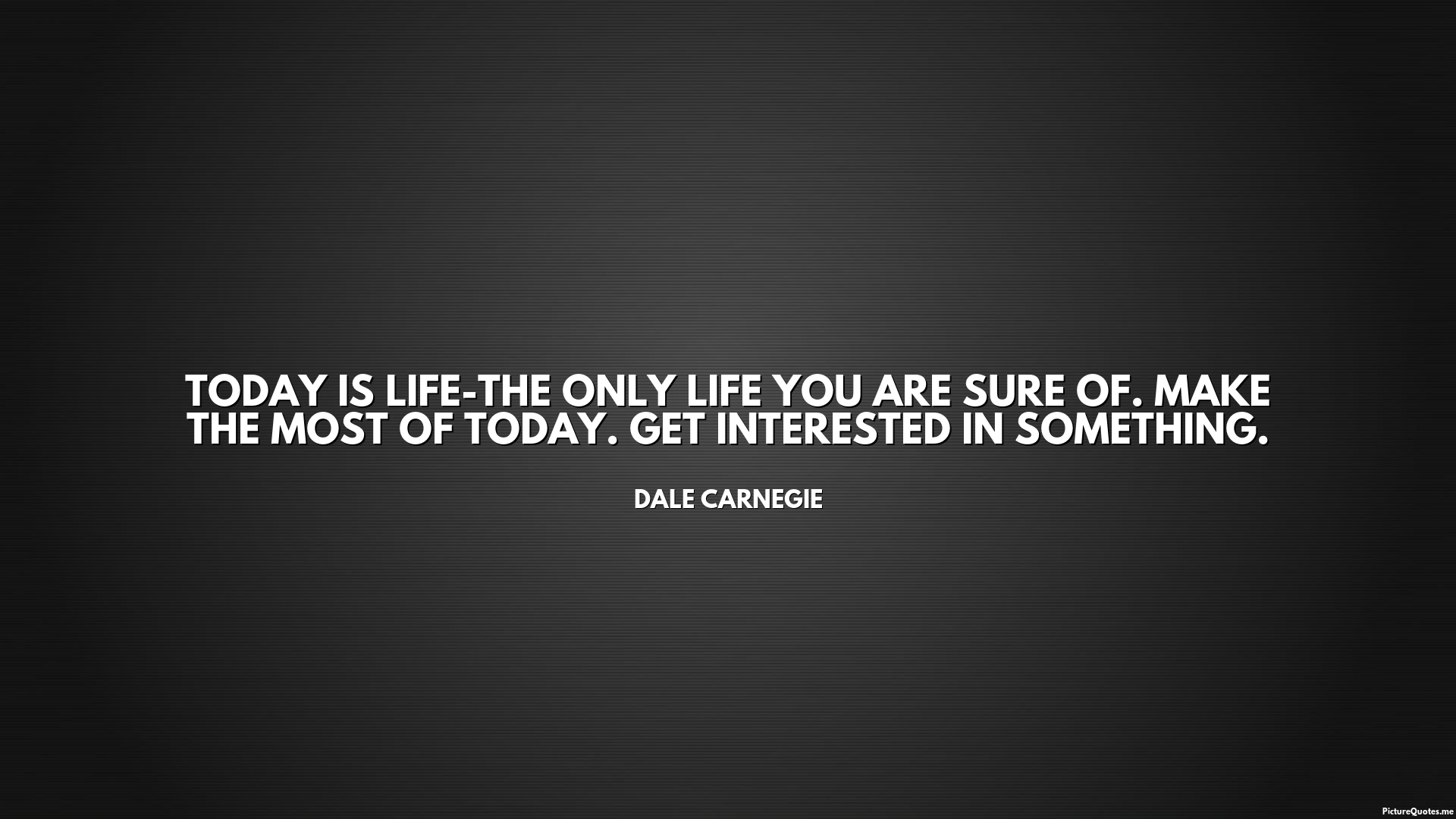 Quote For Today About Life Today Is Lifethe Only Life You Are Sure Ofmake The Most Of