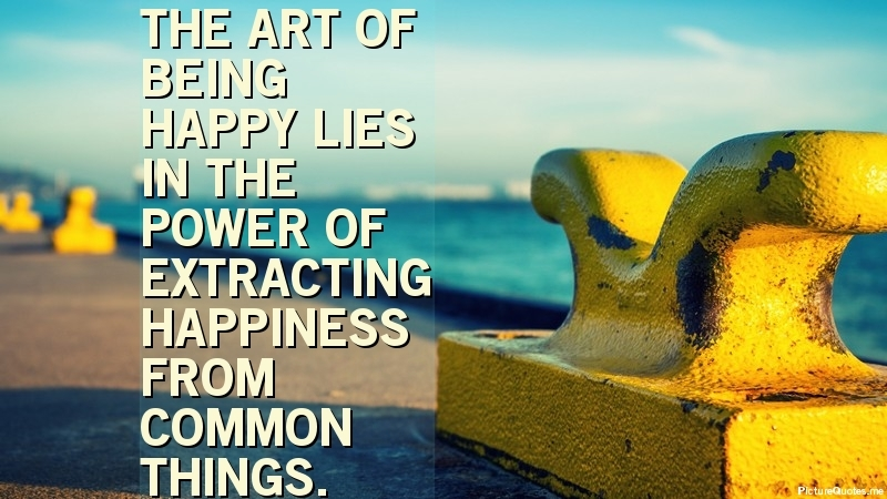 The Art Of Being Happy Lies In The Power Of Extracting Happiness From Common Things Henry