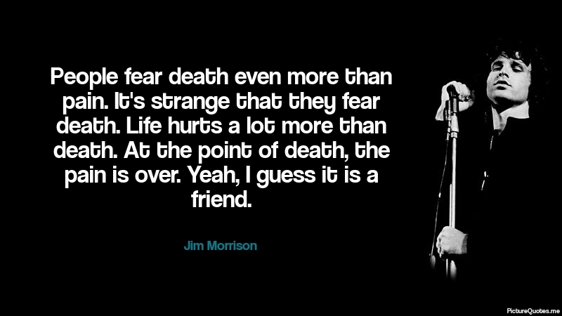 People fear death even more than pain. It's strange that ...