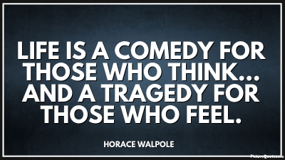 life is a comedy for those May you find great value in these life is a tragedy for those who feel, by horace walpole from my large inspirational quotes and sayings database.
