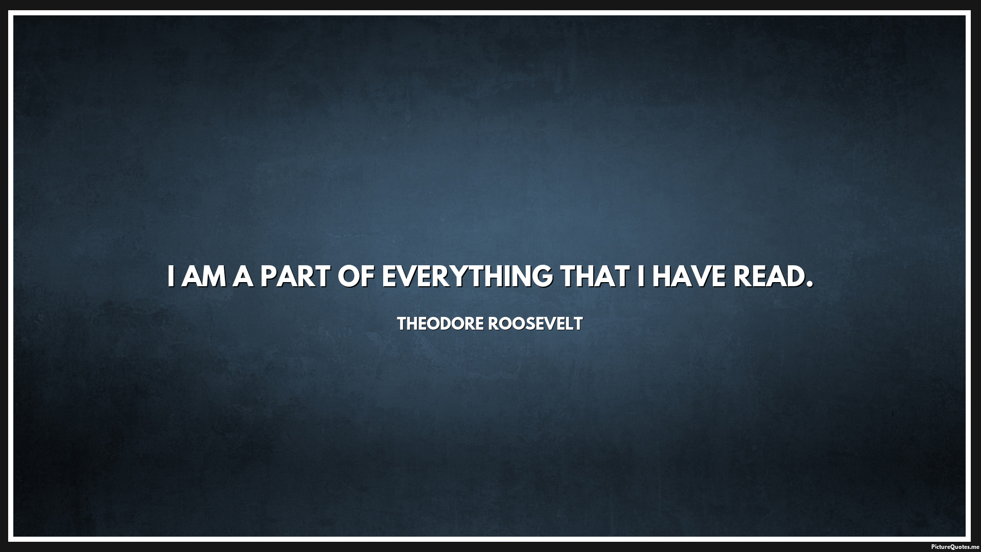 Theodore Roosevelt Quotes I Am A Part Of Everything That I Have Read Theodore Roosevelt