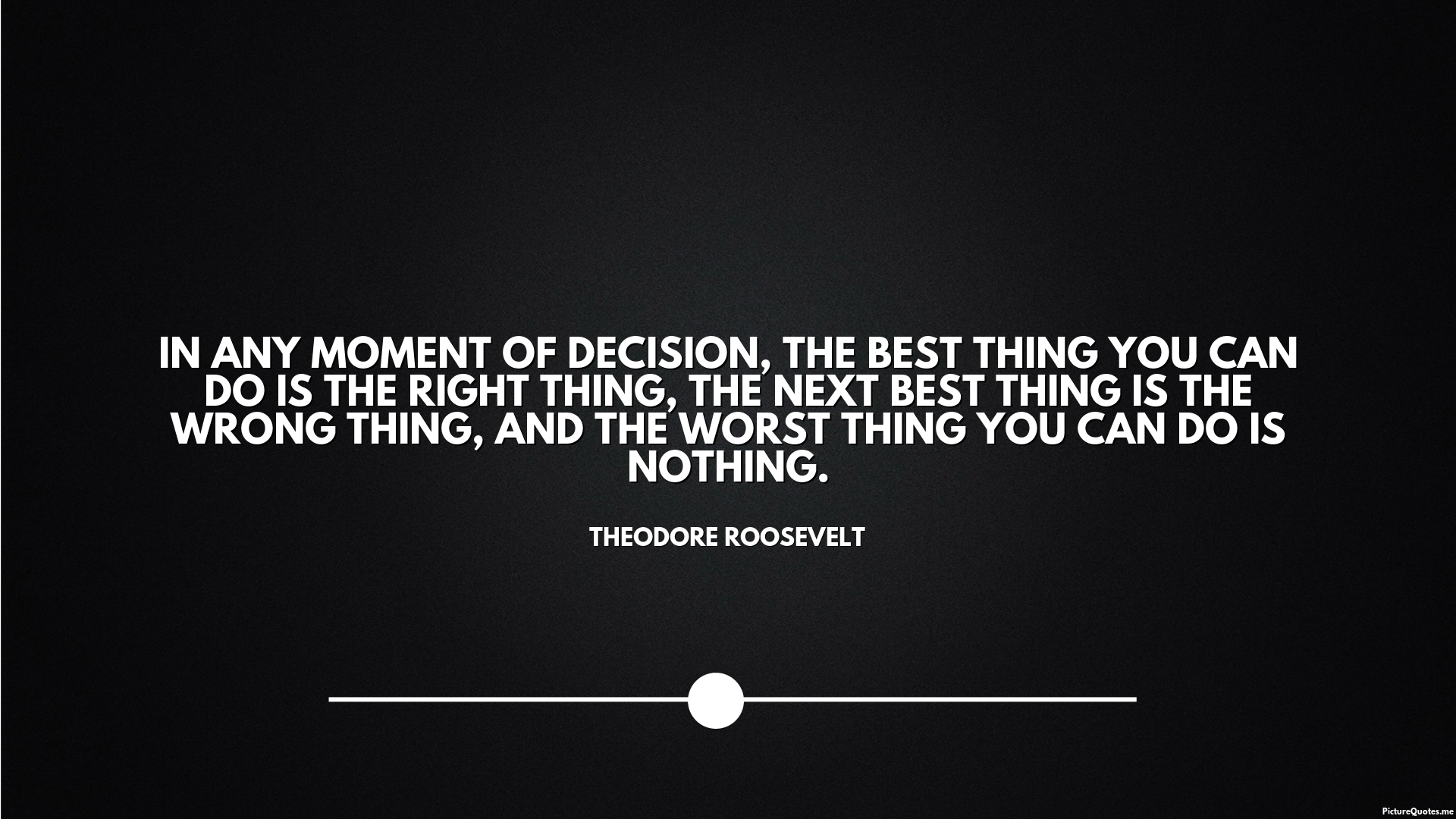 Theodore Roosevelt Quote In Any Moment Of Decision The Best Thing You Can Do Is The Right