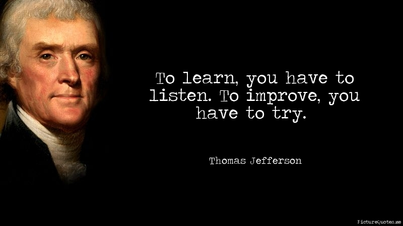 To learn you have to listen to improve you have to try Thomas jefferson quotes